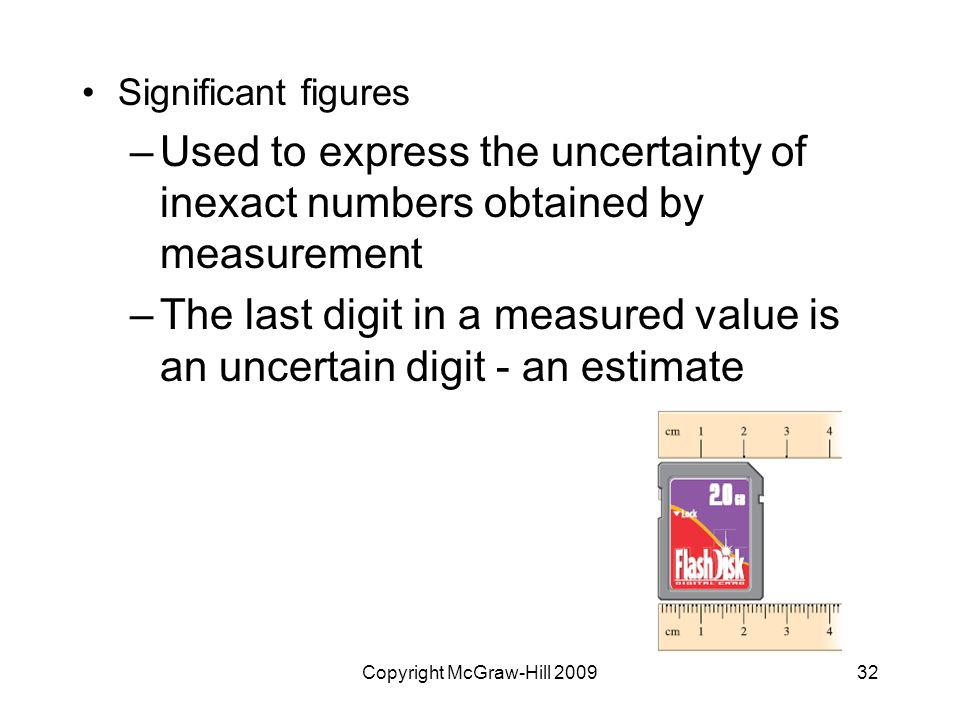 Copyright McGraw-Hill Significant figures –Used to express the uncertainty of inexact numbers obtained by measurement –The last digit in a measured value is an uncertain digit - an estimate