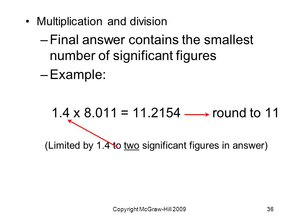 Copyright McGraw-Hill Multiplication and division –Final answer contains the smallest number of significant figures –Example: 1.4 x = round to 11 (Limited by 1.4 to two significant figures in answer)