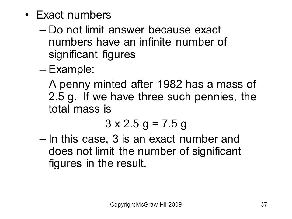 Copyright McGraw-Hill Exact numbers –Do not limit answer because exact numbers have an infinite number of significant figures –Example: A penny minted after 1982 has a mass of 2.5 g.