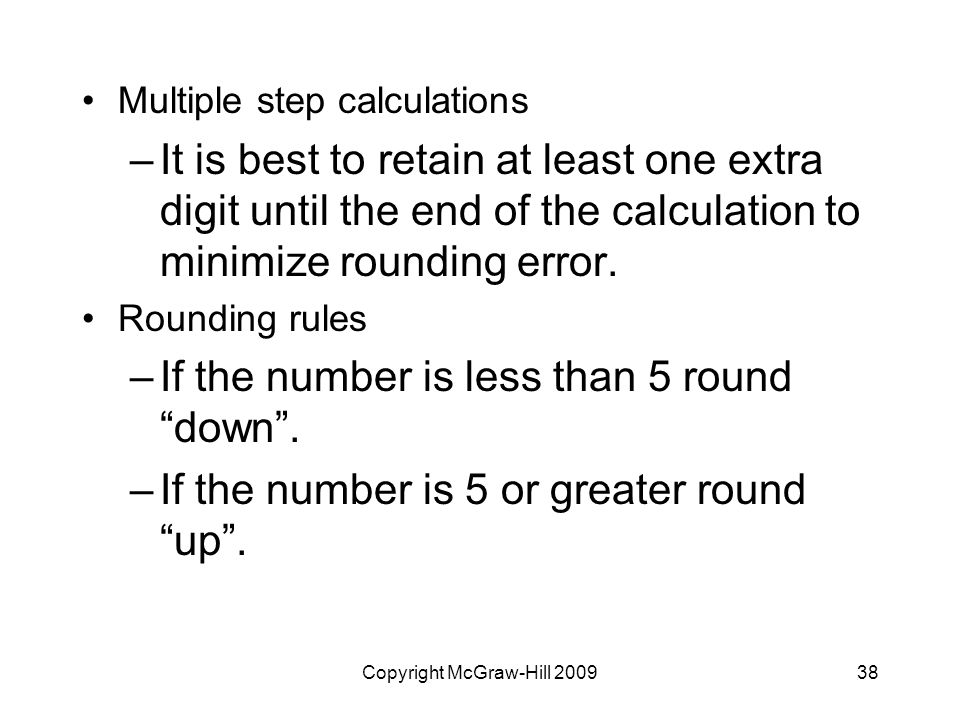 Copyright McGraw-Hill Multiple step calculations –It is best to retain at least one extra digit until the end of the calculation to minimize rounding error.