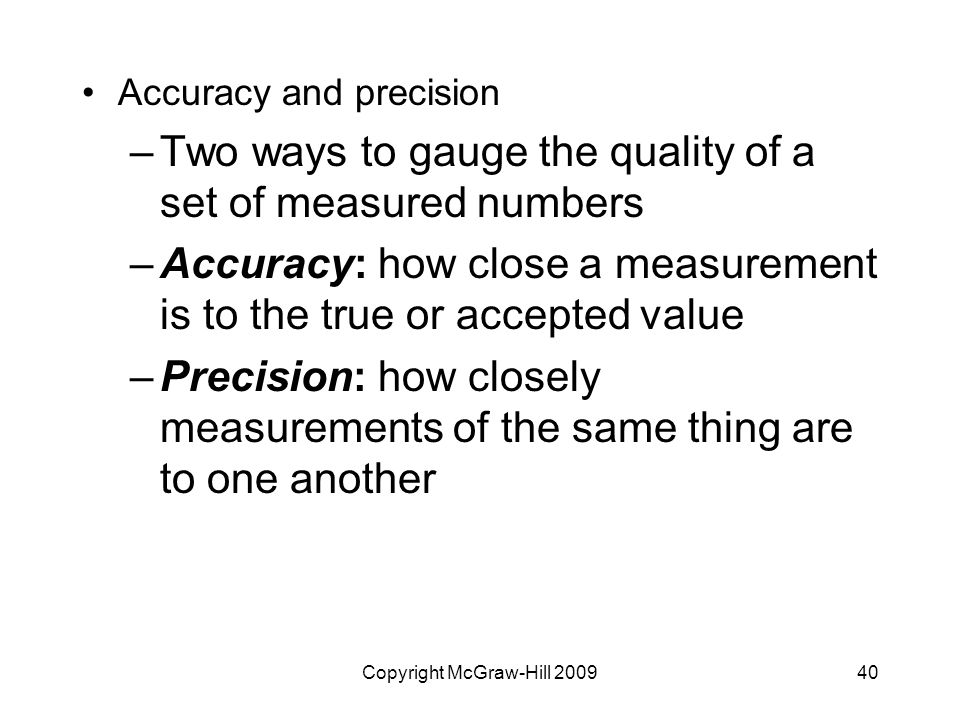 Copyright McGraw-Hill Accuracy and precision –Two ways to gauge the quality of a set of measured numbers –Accuracy: how close a measurement is to the true or accepted value –Precision: how closely measurements of the same thing are to one another