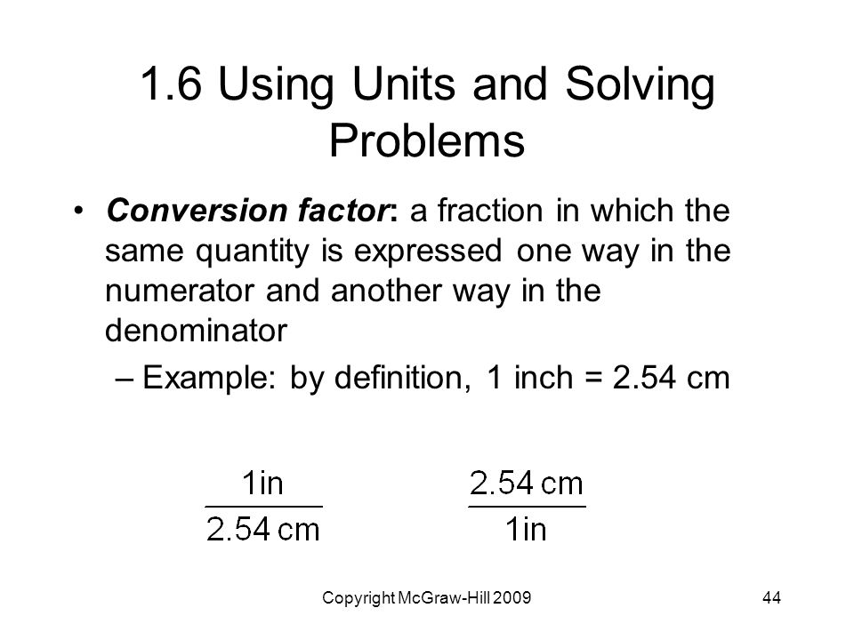 Copyright McGraw-Hill Using Units and Solving Problems Conversion factor: a fraction in which the same quantity is expressed one way in the numerator and another way in the denominator –Example: by definition, 1 inch = 2.54 cm