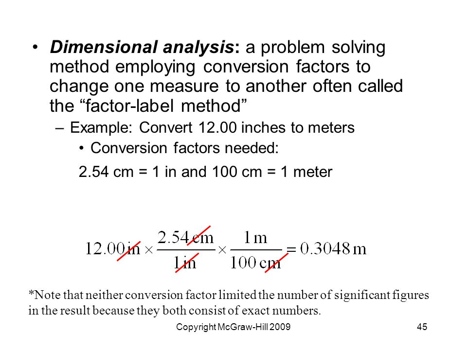 Copyright McGraw-Hill Dimensional analysis: a problem solving method employing conversion factors to change one measure to another often called the factor-label method –Example: Convert inches to meters Conversion factors needed: 2.54 cm = 1 in and 100 cm = 1 meter *Note that neither conversion factor limited the number of significant figures in the result because they both consist of exact numbers.