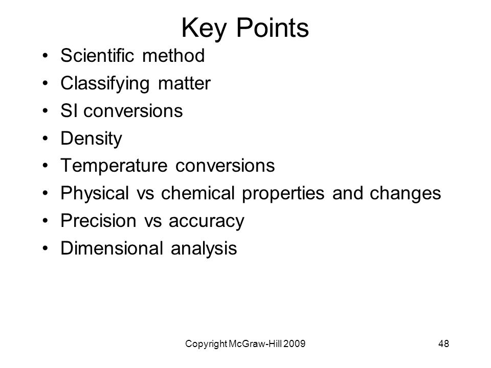 Copyright McGraw-Hill Key Points Scientific method Classifying matter SI conversions Density Temperature conversions Physical vs chemical properties and changes Precision vs accuracy Dimensional analysis