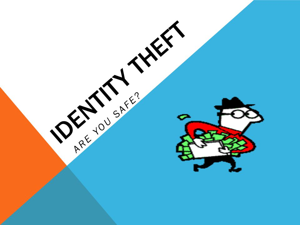 IDENTITY THEFT ARE YOU SAFE