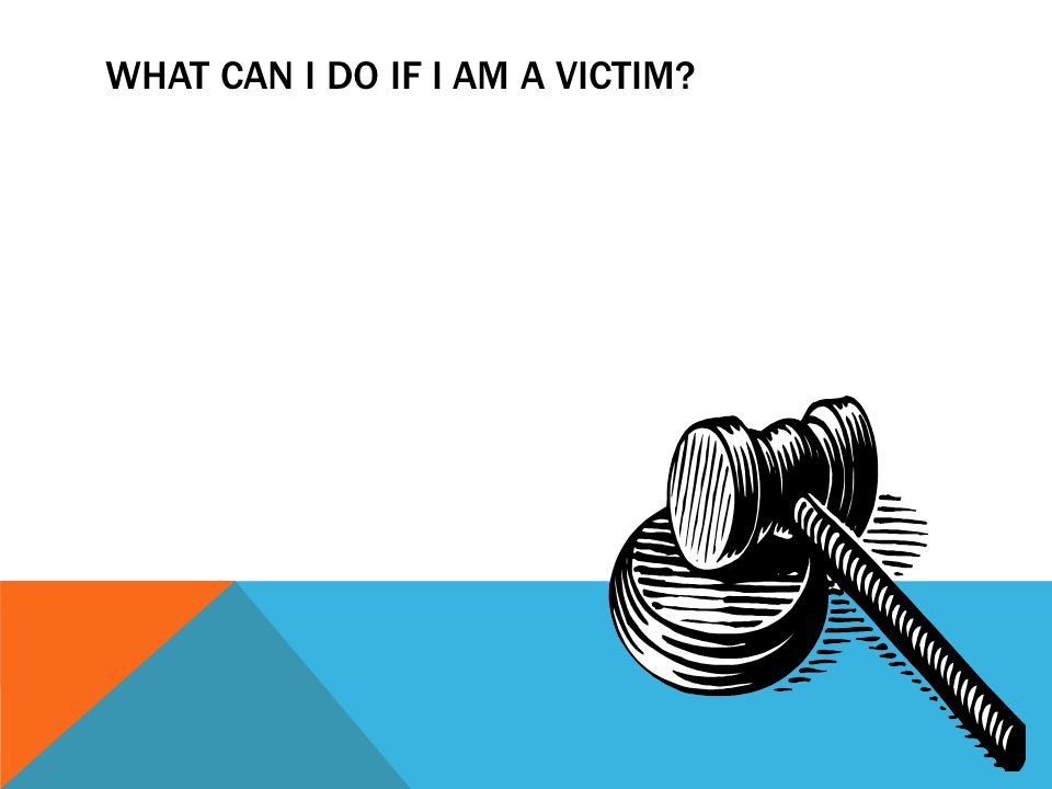 WHAT CAN I DO IF I AM A VICTIM