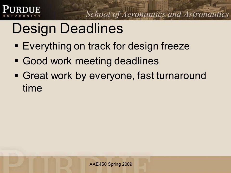 AAE450 Spring 2009 Design Deadlines  Everything on track for design freeze  Good work meeting deadlines  Great work by everyone, fast turnaround time