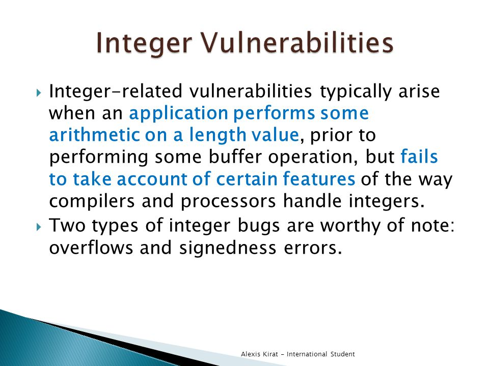  Integer-related vulnerabilities typically arise when an application performs some arithmetic on a length value, prior to performing some buffer operation, but fails to take account of certain features of the way compilers and processors handle integers.