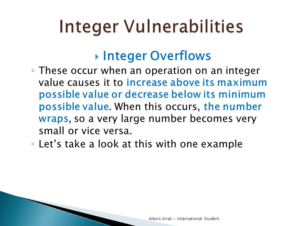  Integer Overflows ◦ These occur when an operation on an integer value causes it to increase above its maximum possible value or decrease below its minimum possible value.