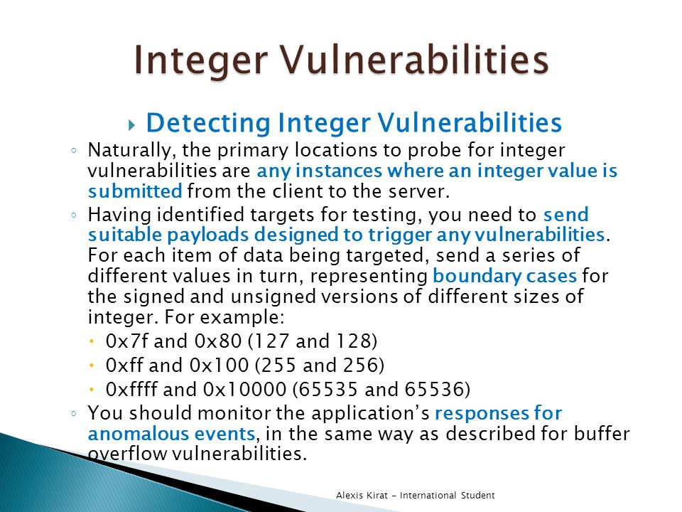  Detecting Integer Vulnerabilities ◦ Naturally, the primary locations to probe for integer vulnerabilities are any instances where an integer value is submitted from the client to the server.