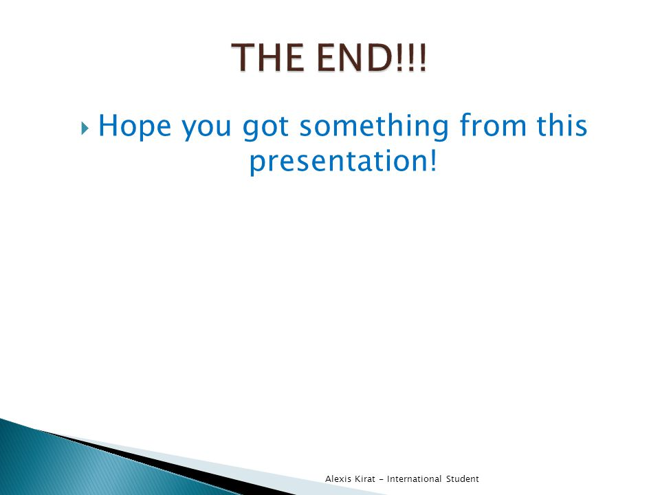  Hope you got something from this presentation! Alexis Kirat - International Student