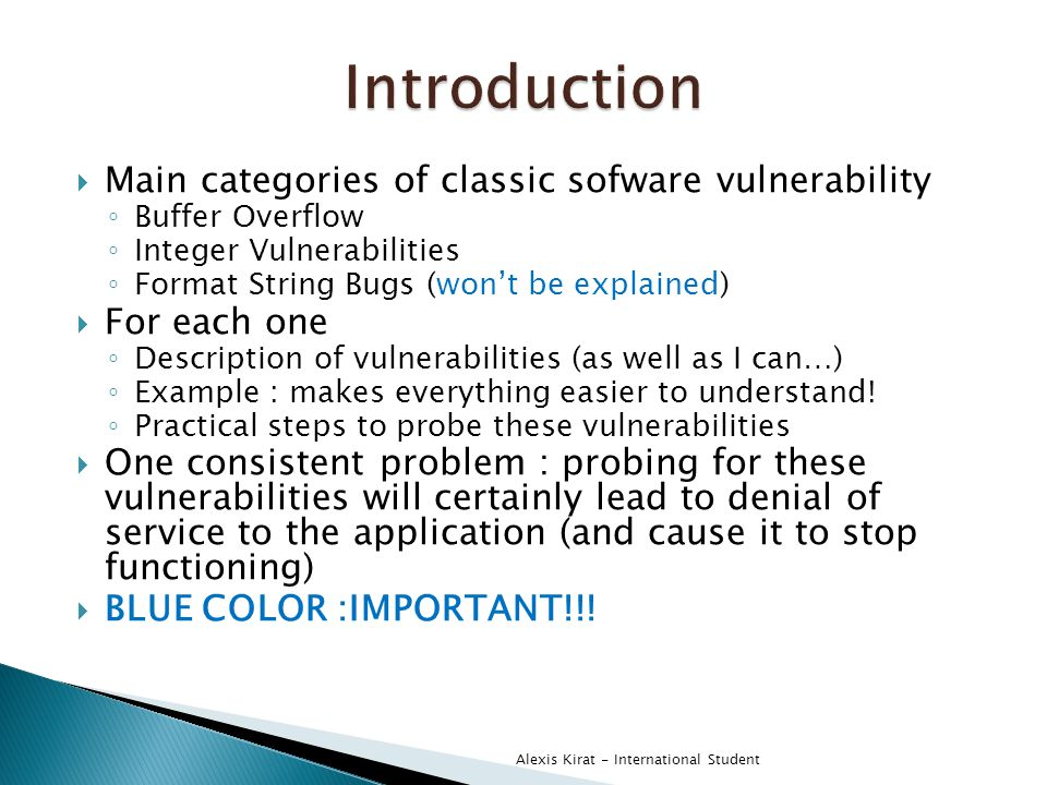  Main categories of classic sofware vulnerability ◦ Buffer Overflow ◦ Integer Vulnerabilities ◦ Format String Bugs (won't be explained)  For each one ◦ Description of vulnerabilities (as well as I can…) ◦ Example : makes everything easier to understand.