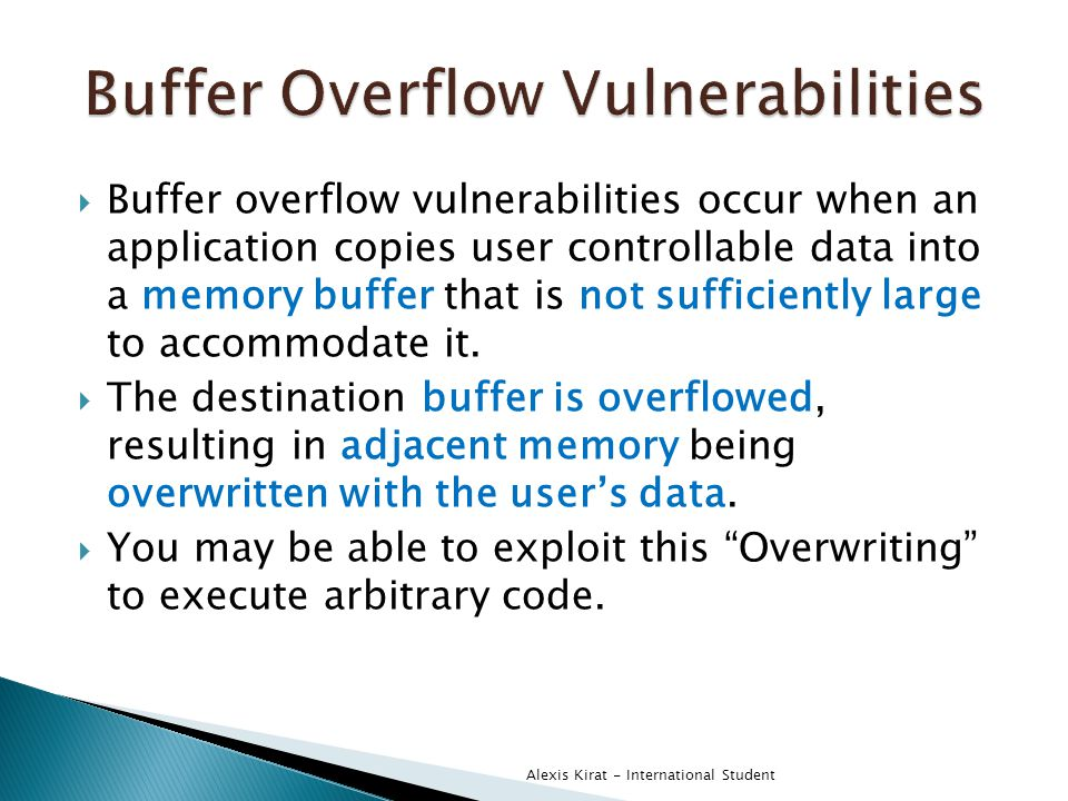  Buffer overflow vulnerabilities occur when an application copies user controllable data into a memory buffer that is not sufficiently large to accommodate it.