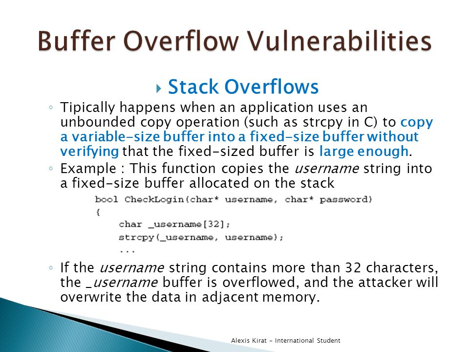 Stack Overflows ◦ Tipically happens when an application uses an unbounded copy operation (such as strcpy in C) to copy a variable-size buffer into a fixed-size buffer without verifying that the fixed-sized buffer is large enough.