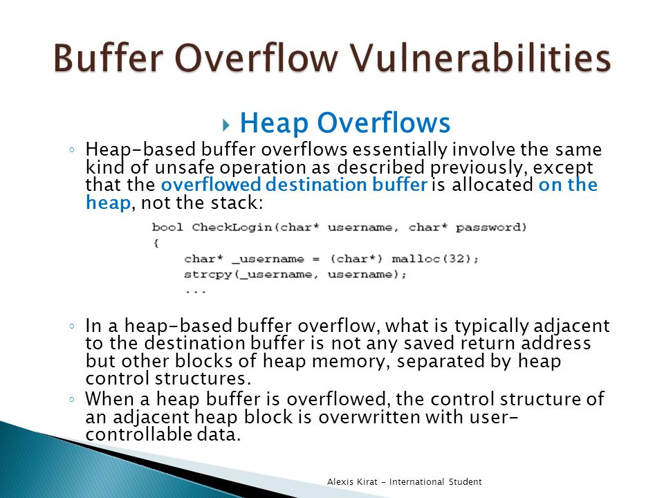 Heap Overflows ◦ Heap-based buffer overflows essentially involve the same kind of unsafe operation as described previously, except that the overflowed destination buffer is allocated on the heap, not the stack: ◦ In a heap-based buffer overflow, what is typically adjacent to the destination buffer is not any saved return address but other blocks of heap memory, separated by heap control structures.