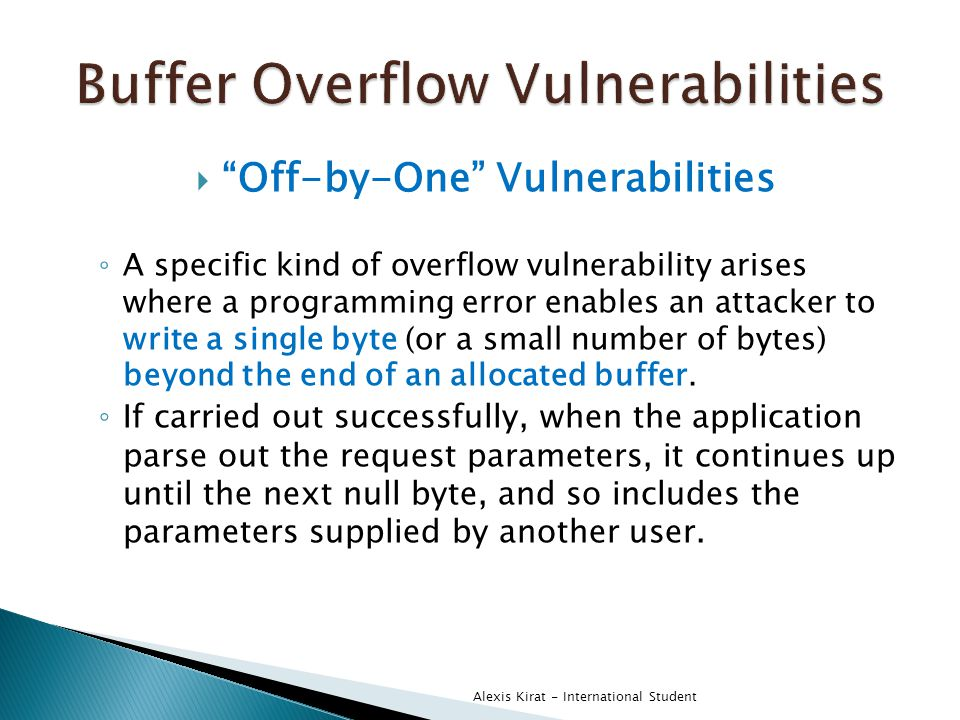  Off-by-One Vulnerabilities ◦ A specific kind of overflow vulnerability arises where a programming error enables an attacker to write a single byte (or a small number of bytes) beyond the end of an allocated buffer.