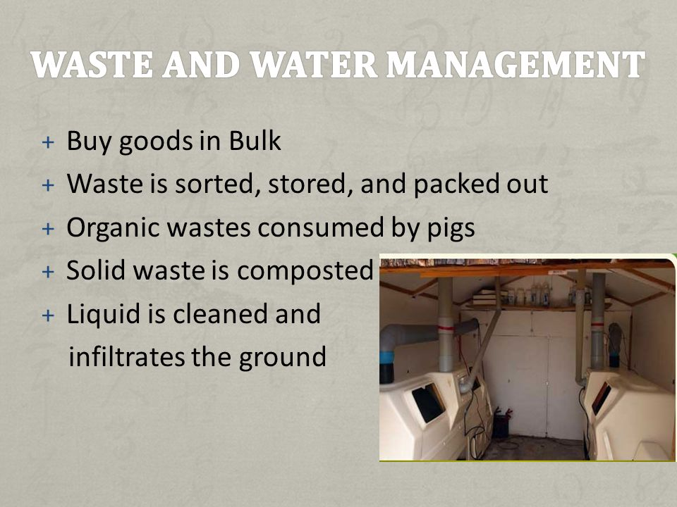 + Buy goods in Bulk + Waste is sorted, stored, and packed out + Organic wastes consumed by pigs + Solid waste is composted + Liquid is cleaned and infiltrates the ground