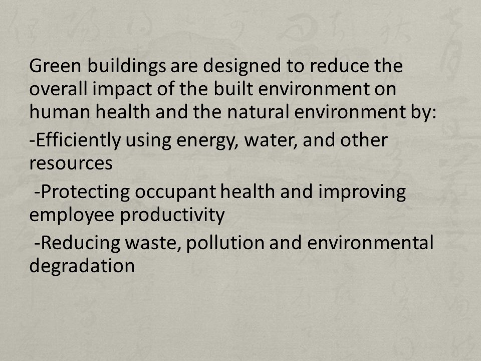 Green buildings are designed to reduce the overall impact of the built environment on human health and the natural environment by: -Efficiently using energy, water, and other resources -Protecting occupant health and improving employee productivity -Reducing waste, pollution and environmental degradation