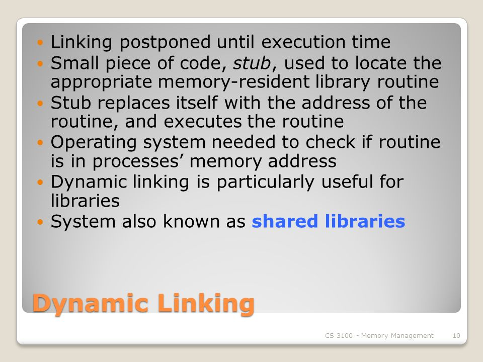 Dynamic Linking Linking postponed until execution time Small piece of code, stub, used to locate the appropriate memory-resident library routine Stub replaces itself with the address of the routine, and executes the routine Operating system needed to check if routine is in processes' memory address Dynamic linking is particularly useful for libraries System also known as shared libraries CS Memory Management10