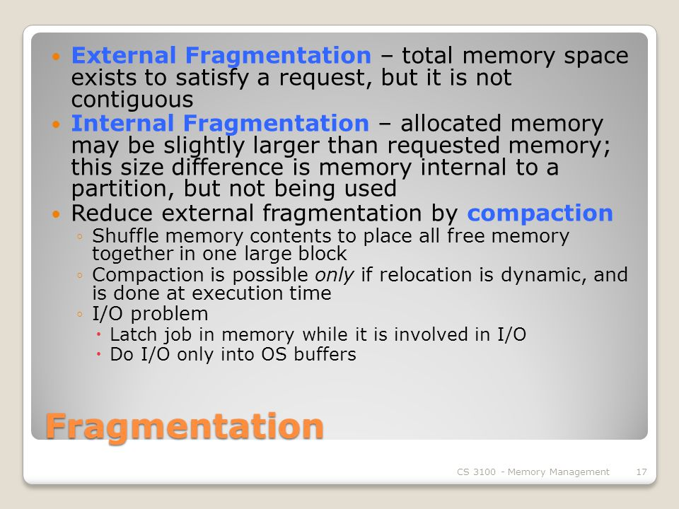 Fragmentation External Fragmentation – total memory space exists to satisfy a request, but it is not contiguous Internal Fragmentation – allocated memory may be slightly larger than requested memory; this size difference is memory internal to a partition, but not being used Reduce external fragmentation by compaction ◦Shuffle memory contents to place all free memory together in one large block ◦Compaction is possible only if relocation is dynamic, and is done at execution time ◦I/O problem  Latch job in memory while it is involved in I/O  Do I/O only into OS buffers CS Memory Management17