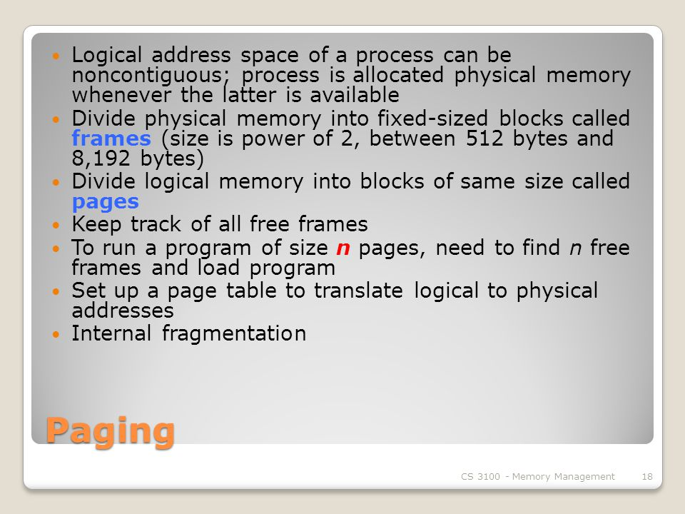 Paging Logical address space of a process can be noncontiguous; process is allocated physical memory whenever the latter is available Divide physical memory into fixed-sized blocks called frames (size is power of 2, between 512 bytes and 8,192 bytes) Divide logical memory into blocks of same size called pages Keep track of all free frames To run a program of size n pages, need to find n free frames and load program Set up a page table to translate logical to physical addresses Internal fragmentation CS Memory Management18