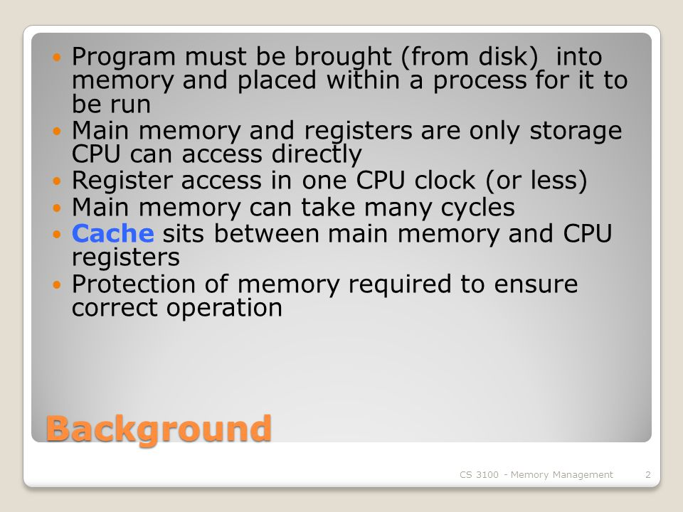Background Program must be brought (from disk) into memory and placed within a process for it to be run Main memory and registers are only storage CPU can access directly Register access in one CPU clock (or less) Main memory can take many cycles Cache sits between main memory and CPU registers Protection of memory required to ensure correct operation CS Memory Management2