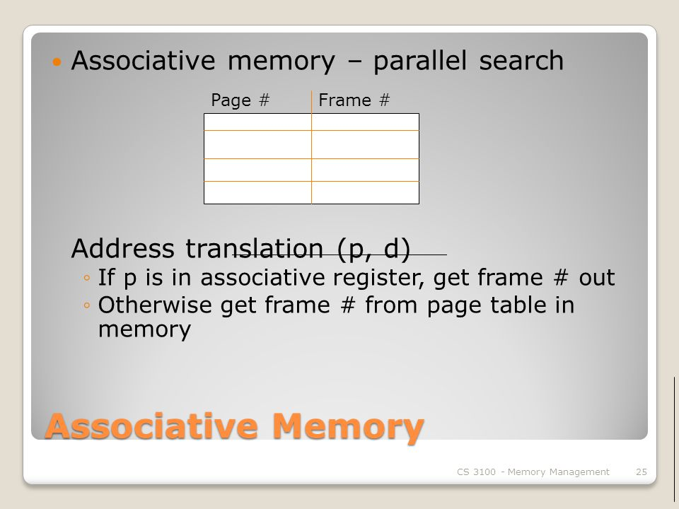 Associative Memory Associative memory – parallel search Address translation (p, d) ◦If p is in associative register, get frame # out ◦Otherwise get frame # from page table in memory CS Memory Management25 Page #Frame #