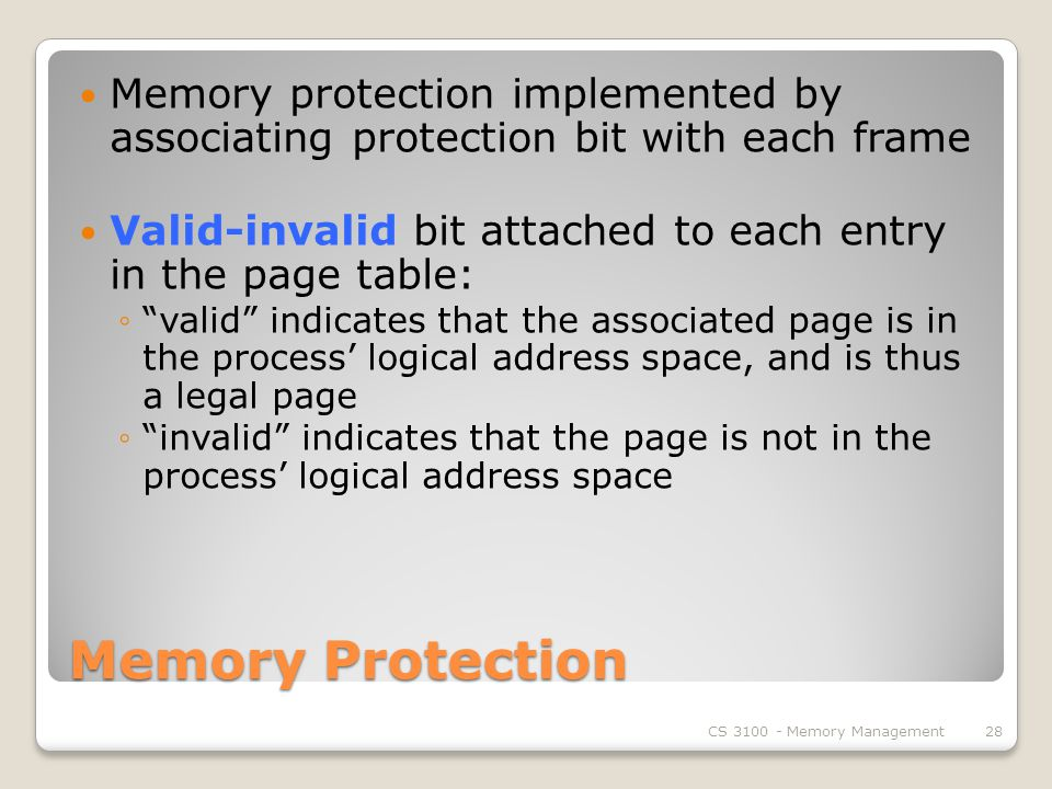 Memory Protection Memory protection implemented by associating protection bit with each frame Valid-invalid bit attached to each entry in the page table: ◦ valid indicates that the associated page is in the process' logical address space, and is thus a legal page ◦ invalid indicates that the page is not in the process' logical address space CS Memory Management28