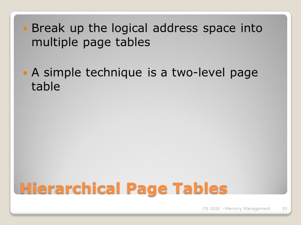 Hierarchical Page Tables Break up the logical address space into multiple page tables A simple technique is a two-level page table CS Memory Management33