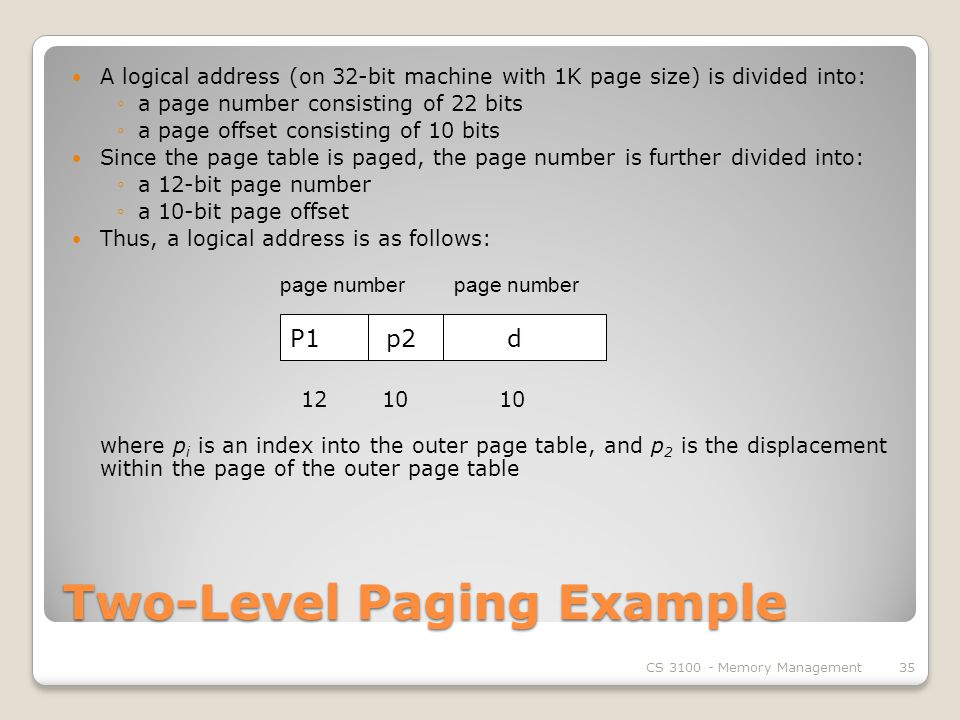 Two-Level Paging Example A logical address (on 32-bit machine with 1K page size) is divided into: ◦a page number consisting of 22 bits ◦a page offset consisting of 10 bits Since the page table is paged, the page number is further divided into: ◦a 12-bit page number ◦a 10-bit page offset Thus, a logical address is as follows: page number page number where p i is an index into the outer page table, and p 2 is the displacement within the page of the outer page table CS Memory Management35 P1p2 d