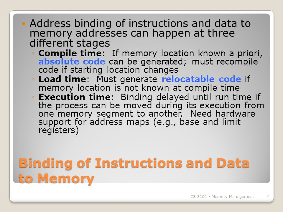 Binding of Instructions and Data to Memory Address binding of instructions and data to memory addresses can happen at three different stages ◦Compile time: If memory location known a priori, absolute code can be generated; must recompile code if starting location changes ◦Load time: Must generate relocatable code if memory location is not known at compile time ◦Execution time: Binding delayed until run time if the process can be moved during its execution from one memory segment to another.