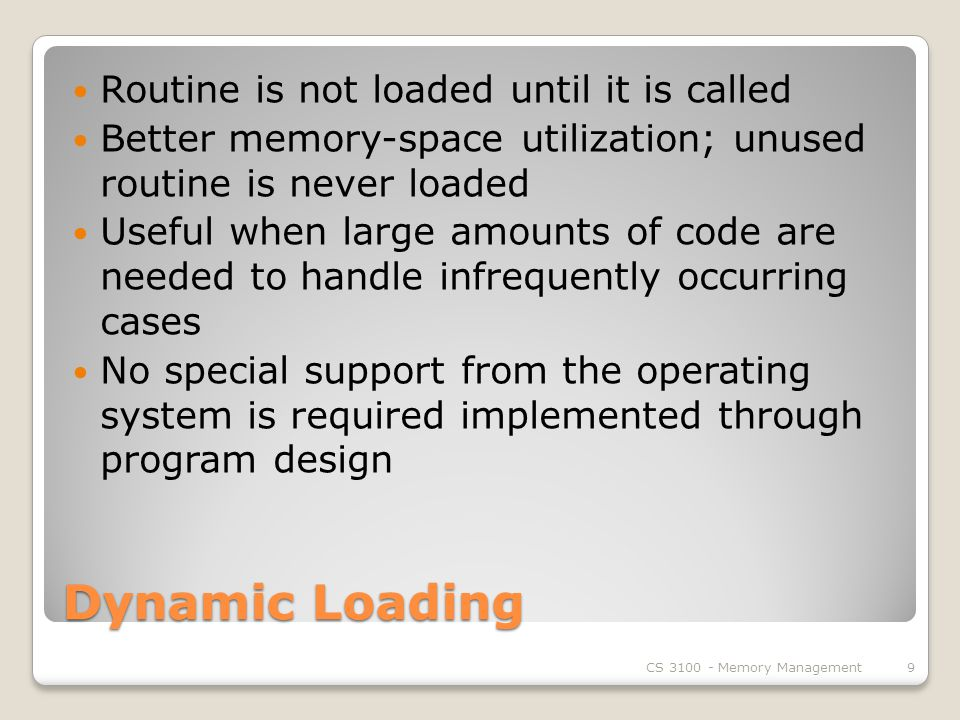 Dynamic Loading Routine is not loaded until it is called Better memory-space utilization; unused routine is never loaded Useful when large amounts of code are needed to handle infrequently occurring cases No special support from the operating system is required implemented through program design CS Memory Management9