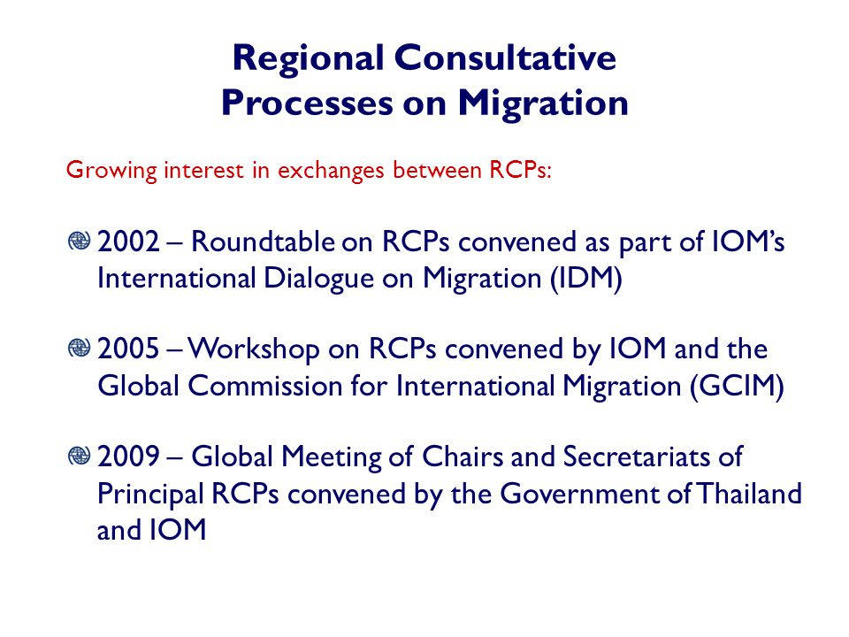 Regional Consultative Processes on Migration Growing interest in exchanges between RCPs: 2002 – Roundtable on RCPs convened as part of IOM's International Dialogue on Migration (IDM) 2005 – Workshop on RCPs convened by IOM and the Global Commission for International Migration (GCIM) 2009 – Global Meeting of Chairs and Secretariats of Principal RCPs convened by the Government of Thailand and IOM