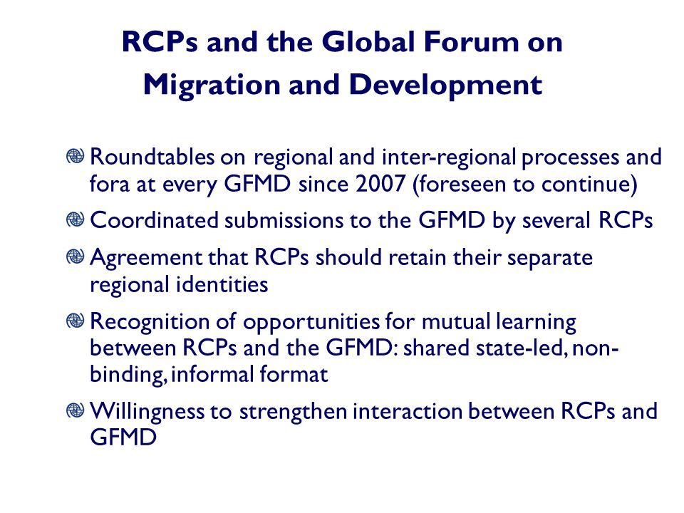 RCPs and the Global Forum on Migration and Development Roundtables on regional and inter-regional processes and fora at every GFMD since 2007 (foreseen to continue) Coordinated submissions to the GFMD by several RCPs Agreement that RCPs should retain their separate regional identities Recognition of opportunities for mutual learning between RCPs and the GFMD: shared state-led, non- binding, informal format Willingness to strengthen interaction between RCPs and GFMD