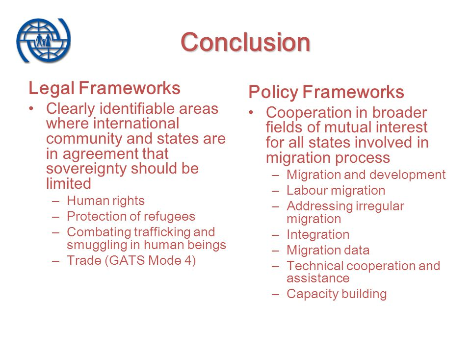 Legal Frameworks Clearly identifiable areas where international community and states are in agreement that sovereignty should be limited – Human rights – Protection of refugees – Combating trafficking and smuggling in human beings – Trade (GATS Mode 4) Policy Frameworks Cooperation in broader fields of mutual interest for all states involved in migration process – Migration and development – Labour migration – Addressing irregular migration – Integration – Migration data – Technical cooperation and assistance – Capacity building Conclusion