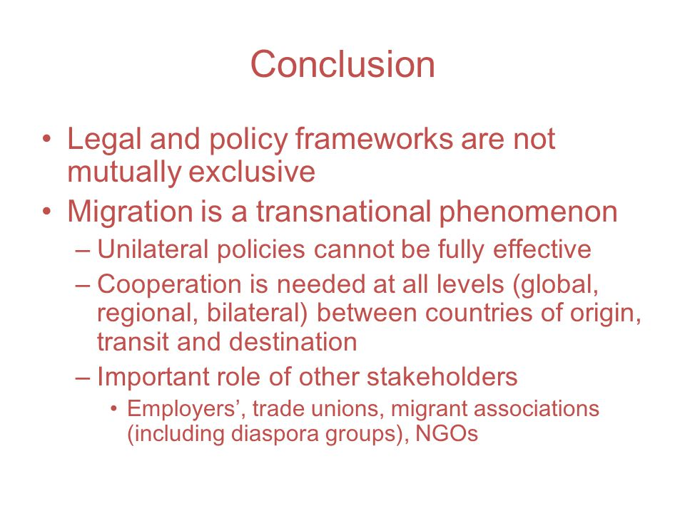 Conclusion Legal and policy frameworks are not mutually exclusive Migration is a transnational phenomenon – Unilateral policies cannot be fully effective – Cooperation is needed at all levels (global, regional, bilateral) between countries of origin, transit and destination – Important role of other stakeholders Employers', trade unions, migrant associations (including diaspora groups), NGOs