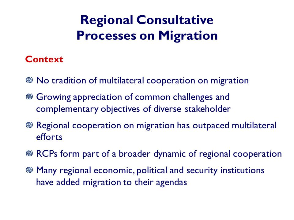 Regional Consultative Processes on Migration Context No tradition of multilateral cooperation on migration Growing appreciation of common challenges and complementary objectives of diverse stakeholder Regional cooperation on migration has outpaced multilateral efforts RCPs form part of a broader dynamic of regional cooperation Many regional economic, political and security institutions have added migration to their agendas