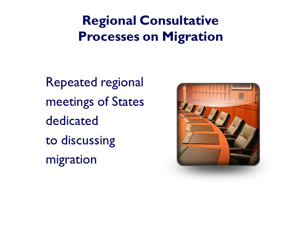 Regional Consultative Processes on Migration Repeated regional meetings of States dedicated to discussing migration