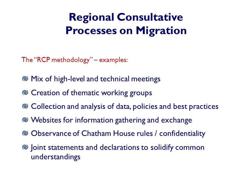 Regional Consultative Processes on Migration The RCP methodology – examples: Mix of high-level and technical meetings Creation of thematic working groups Collection and analysis of data, policies and best practices Websites for information gathering and exchange Observance of Chatham House rules / confidentiality Joint statements and declarations to solidify common understandings