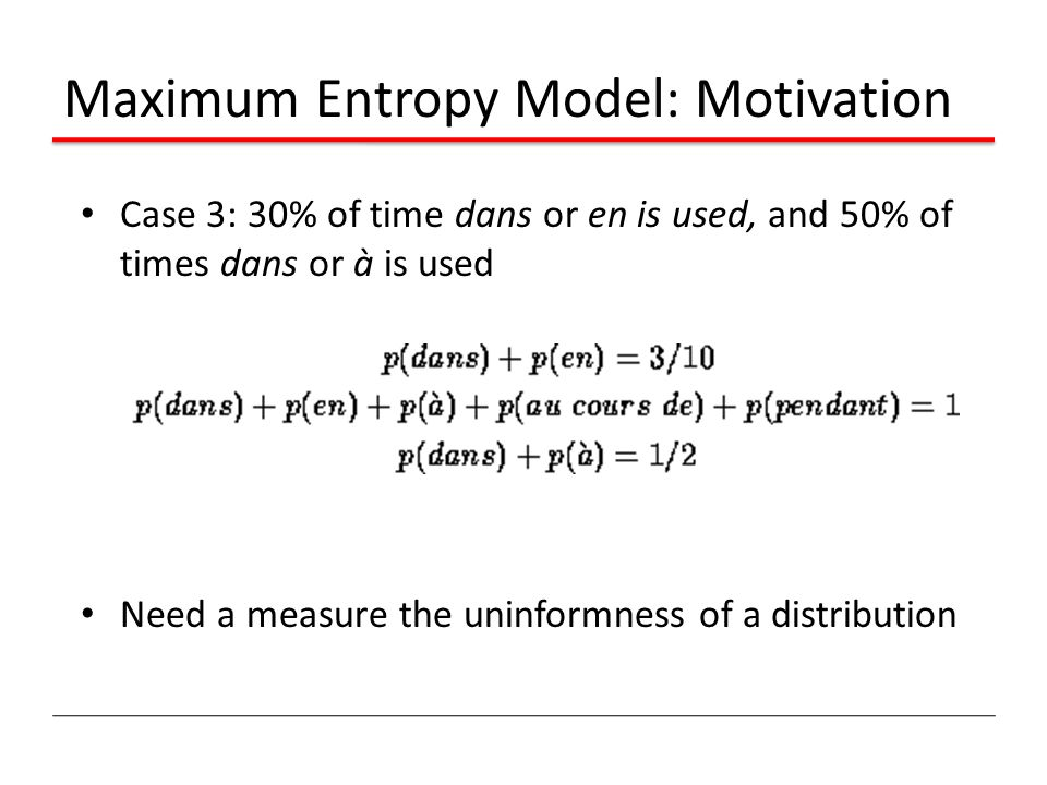 Maximum Entropy Model: Motivation Case 3: 30% of time dans or en is used, and 50% of times dans or à is used Need a measure the uninformness of a distribution