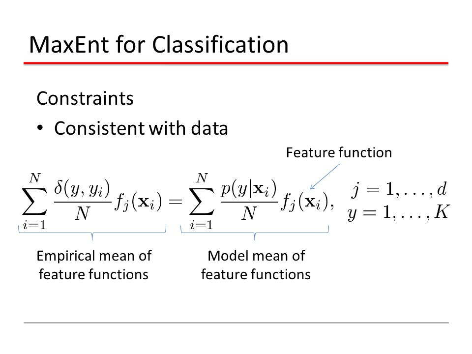 MaxEnt for Classification Constraints Consistent with data Feature function Empirical mean of feature functions Model mean of feature functions