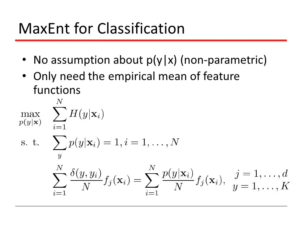MaxEnt for Classification No assumption about p(y|x) (non-parametric) Only need the empirical mean of feature functions