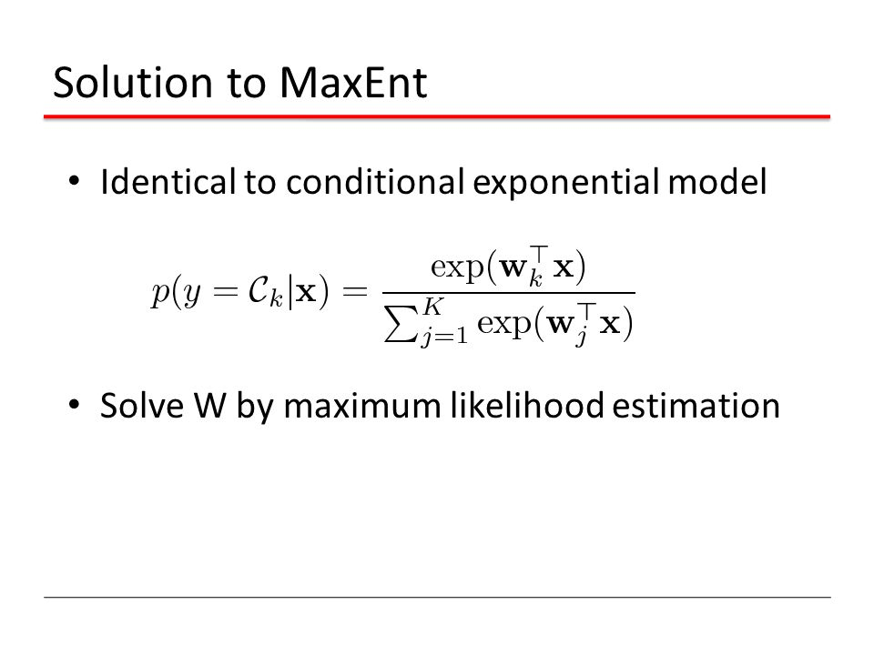 Solution to MaxEnt Identical to conditional exponential model Solve W by maximum likelihood estimation