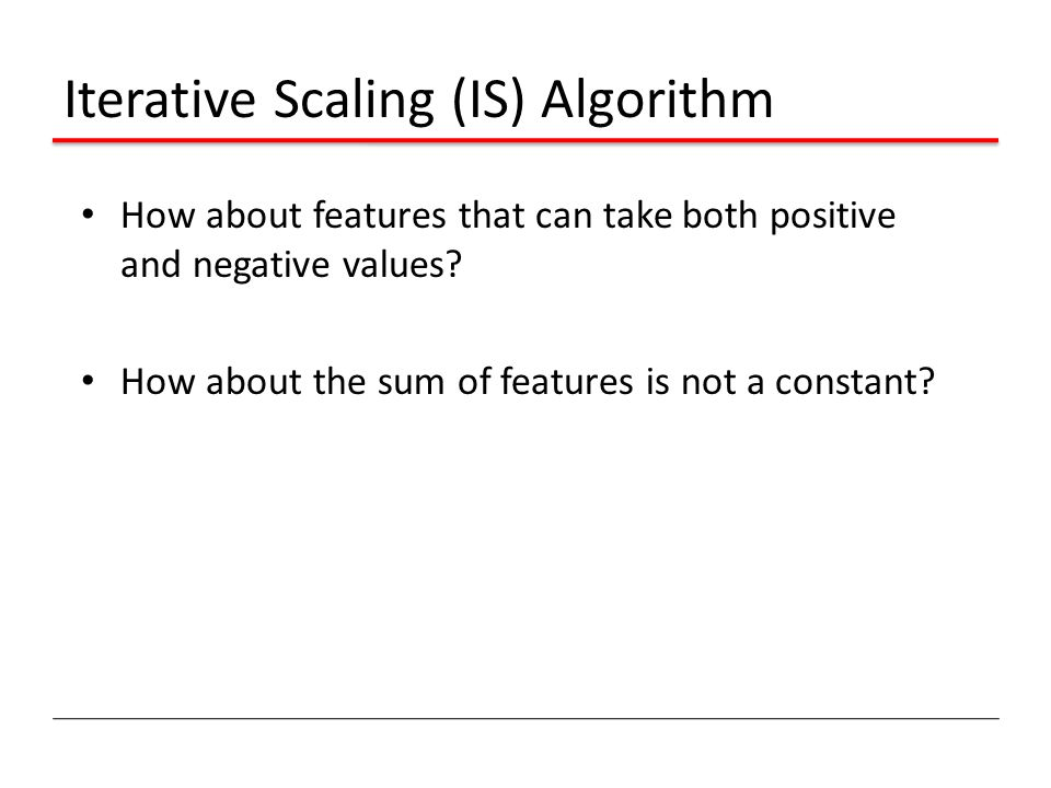 Iterative Scaling (IS) Algorithm How about features that can take both positive and negative values.