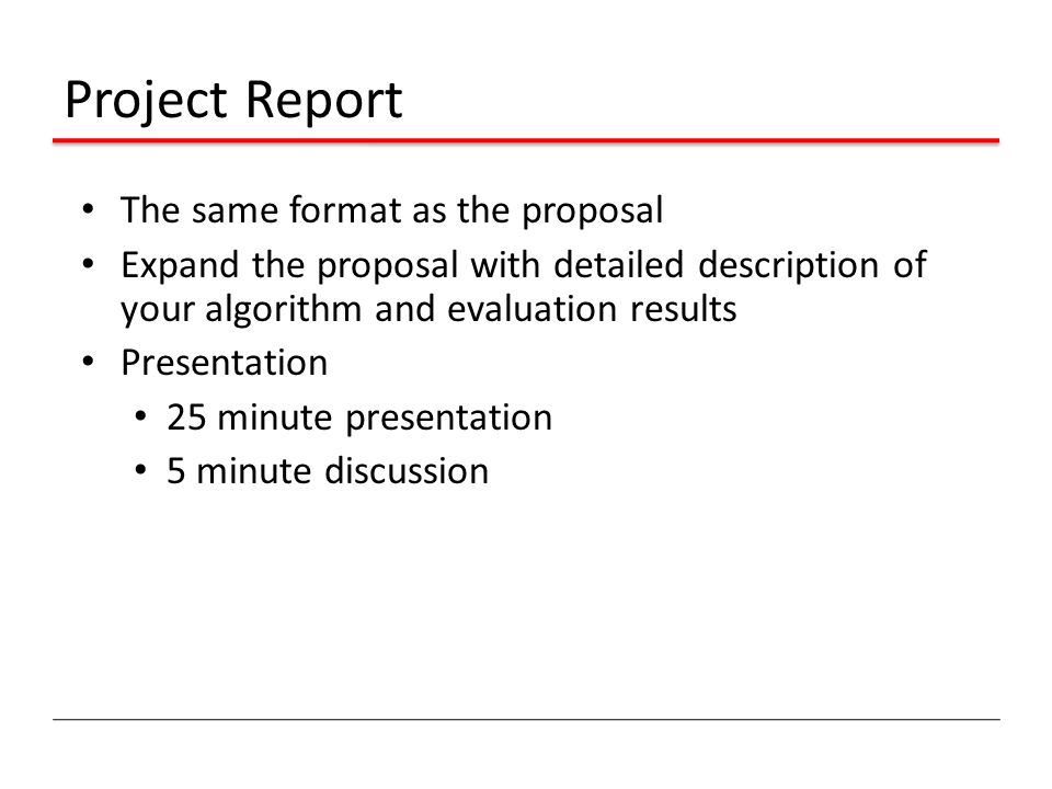 Project Report The same format as the proposal Expand the proposal with detailed description of your algorithm and evaluation results Presentation 25 minute presentation 5 minute discussion