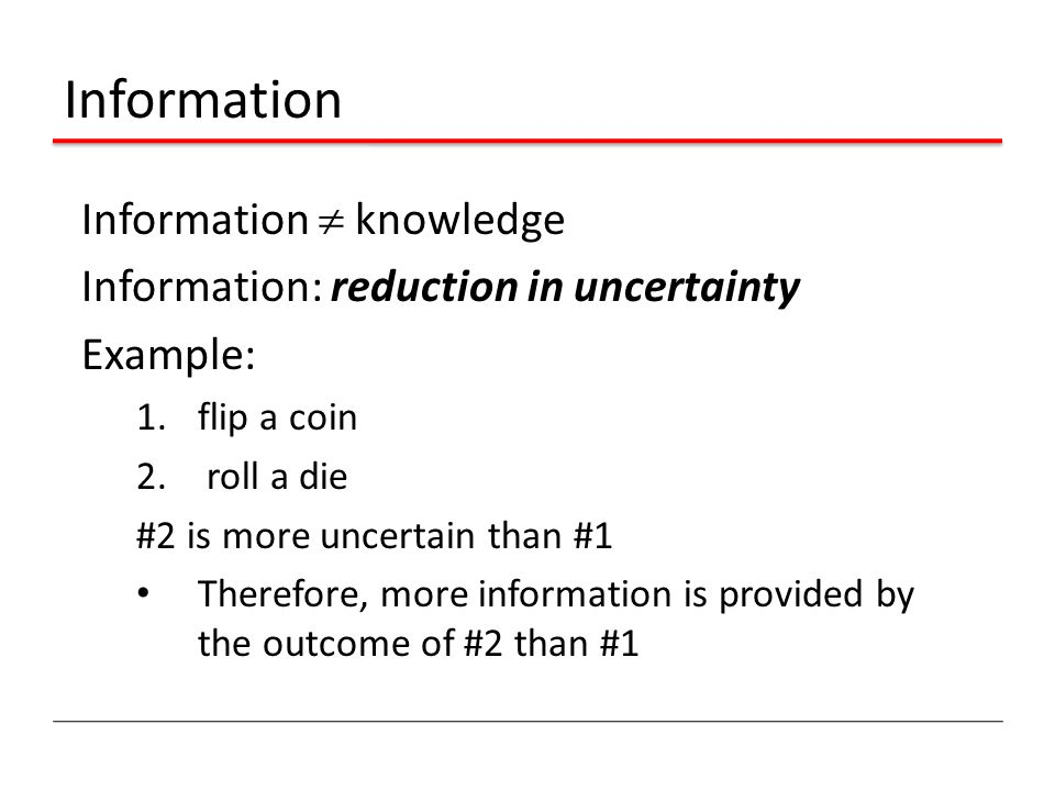 Information Information  knowledge Information: reduction in uncertainty Example: 1.flip a coin 2.