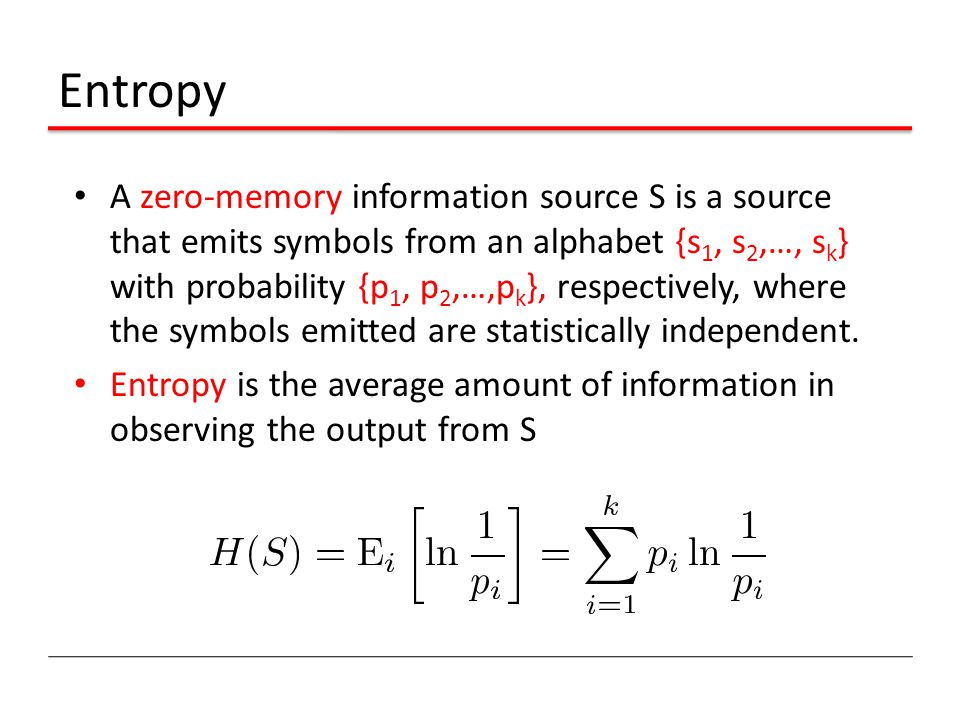 Entropy A zero-memory information source S is a source that emits symbols from an alphabet {s 1, s 2,…, s k } with probability {p 1, p 2,…,p k }, respectively, where the symbols emitted are statistically independent.