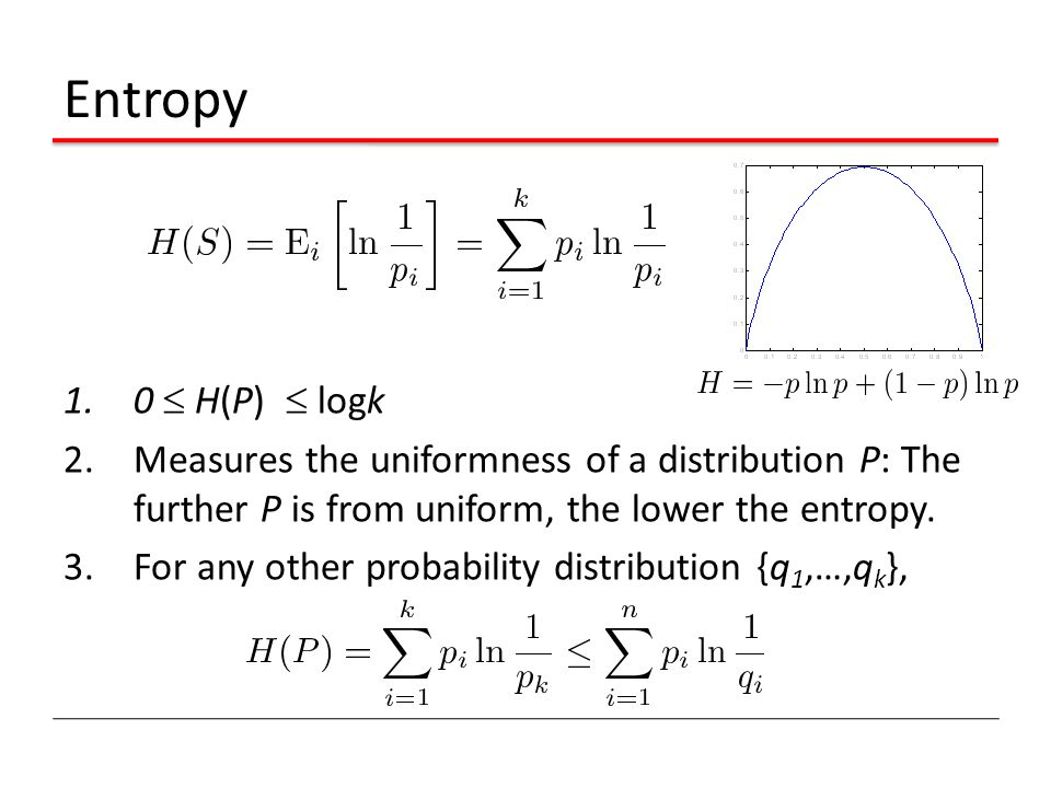 Entropy 1.0  H(P)  logk 2.Measures the uniformness of a distribution P: The further P is from uniform, the lower the entropy.
