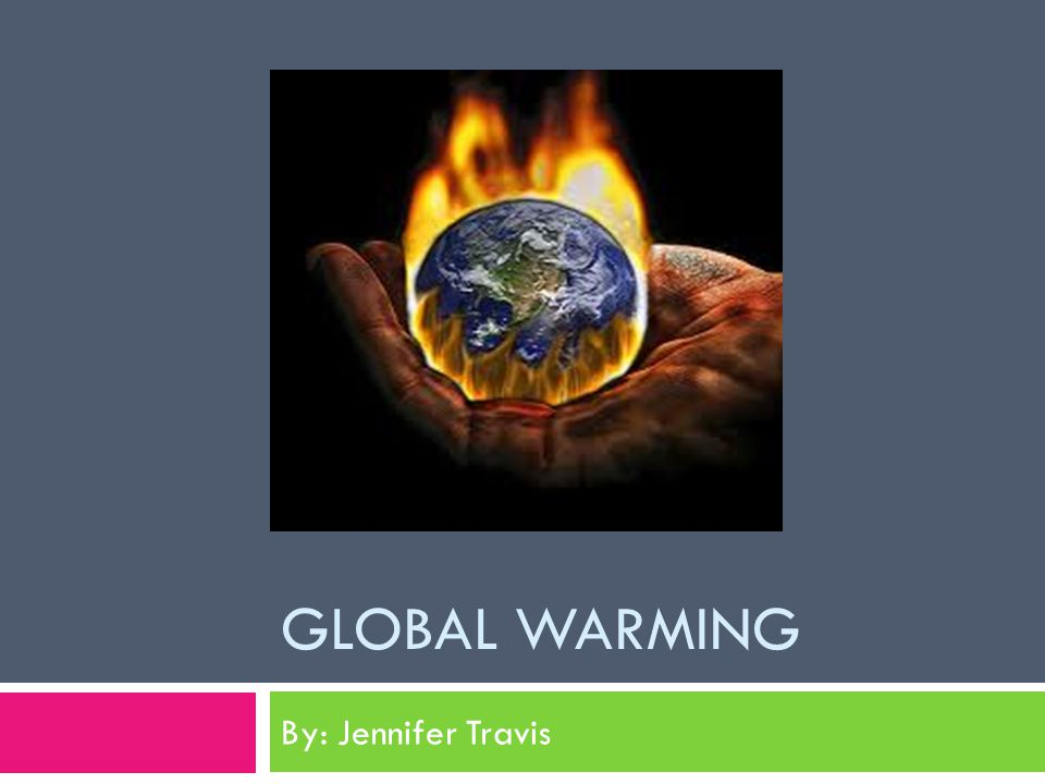 GLOBAL WARMING By: Jennifer Travis