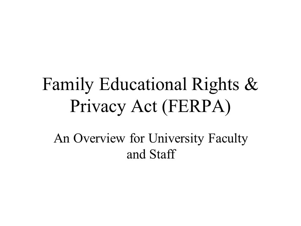 Family Educational Rights & Privacy Act (FERPA) An Overview for University Faculty and Staff